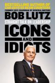 Book Cover Image. Title: Icons and Idiots:  Straight Talk on Leadership, Author: Bob Lutz