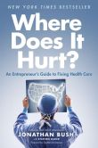 Book Cover Image. Title: Where Does It Hurt?:  An Entrepreneur's Guide to Fixing Health Care, Author: Jonathan Bush