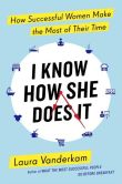 Book Cover Image. Title: I Know How She Does It:  How Successful Women Make the Most of Their Time, Author: Laura Vanderkam