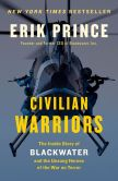 Book Cover Image. Title: Civilian Warriors:  The Inside Story of Blackwater and the Unsung Heroes of the War on Terror, Author: Erik Prince