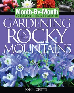 Month -By-Month Gardening in the Rocky Mountains: What to Do Each Month to Have a Beautiful Garden All Year