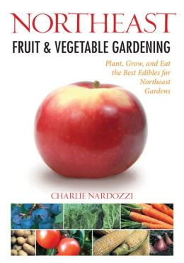 Northeast Fruit & Vegetable Gardening: Plant, Grow, and Eat the Best Edibles for Northeast Gardens