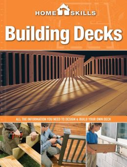 HomeSkills: Building Decks: All the Information You Need to Design & Build Your Own Deck