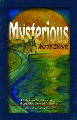 The Mysterious North Shore: A Collection of Short Stories About Ghosts, UFOs, Shipwrecks and More