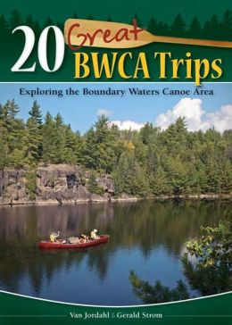 20 Great BWCA Trips: Exploring the Boundary Waters Canoe Area Van Jordahl and Gerald Strom