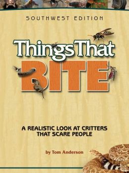 Things That Bite: A Realistic Look at Critters that Scare People (Southwest Edition)