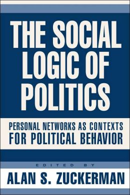 The Social Logic of Politics: Personal Networks As Contexts for Political Behavior