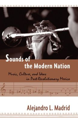 Sounds of the Modern Nation: Music, Culture, and Ideas in Post-Revolutionary Mexico
