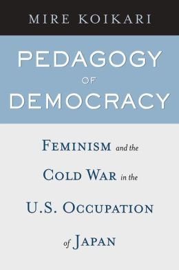Pedagogy of Democracy: Feminism and the Cold War in the U. S. Occupation of Japan