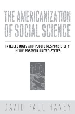 The Americanization of Social Science: Intellectuals and Public Responsibility in the Postwar United States