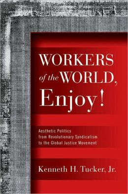 Workers of the World, Enjoy!: Aesthetic Politics from Revolutionary Syndicalism to the Global Justice Movement