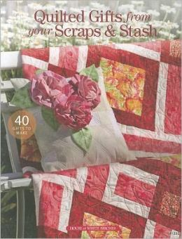 Quilted Gifts from Your Scraps & Stash