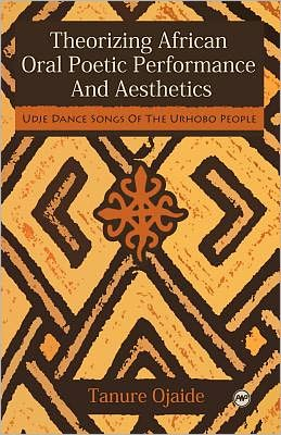 Theorizing African Oral Poetic Performance and Aesthetics: Udje Dance Songs of the Urhobo People