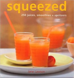 Squeezed: 250 Juices, Smoothies, and Spritzers