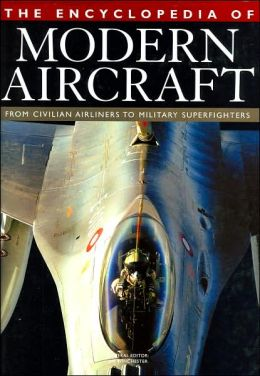 Encyclopedia of Modern Aircraft: From Civilian Airliners to Military Superfighters