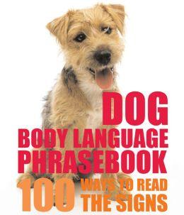 Dog Body Language Phrasebook: 100 Ways to Read Their Signals
