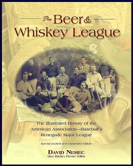 The Beer & Whiskey League: The Illustrated History of the American Association--Baseball's Renegade Major League