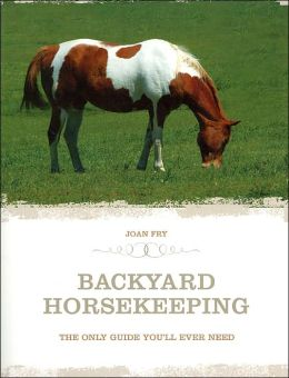 Backyard Horse Keeping: The Only Guide You'll Ever Need