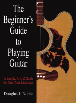The Beginner's Guide to Playing Guitar: A Simple, A to Z Guide for First-Time Musicians