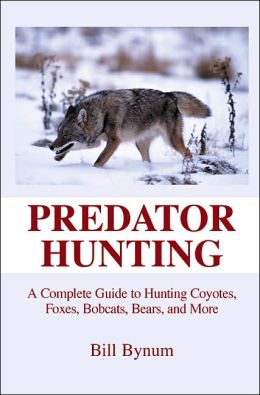 Predator Hunting: A Complete Guide to Hunting a Variety of Predator, From Coyotes and Foxes to Bobcats and Bears