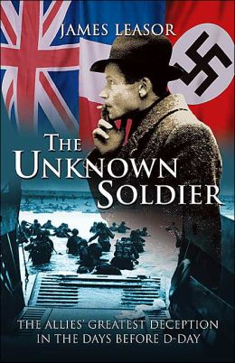 The Unknown Soldier: The Allies' Greatest Deception in the Days Before D-Day