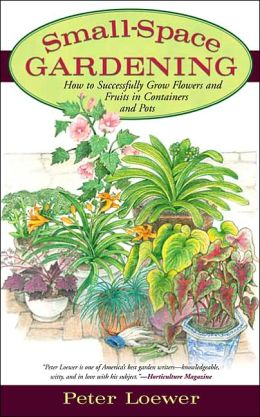 Small-Space Gardening: How to Successfully Grow Flowers and Fruits in Containers or Pots