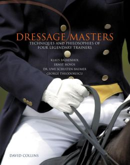Dressage Masters: Techniques and Philosophies of Four Legendary Trainers: Klaus Balkenhol, Ernst Hoyos, Dr. Uwe Schulten-Baumer, George Theodorescu