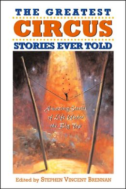 The Greatest Circus Stories Ever Told: Amazing Stories of Life Under the Big Top