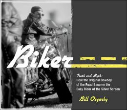 Biker: Truth and Myth: How the Original Cowboy of the Road Became the Easy Rider of the Silver Screen