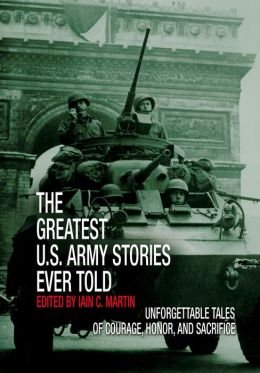 The Greatest U. S. Army Stories Ever Told: Unforgettable Stories of Courage, Honor, and Sacrifice