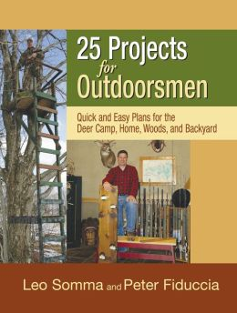 25 Projects for Outdoorsmen: Quick and Easy Plans for the Deer Camp, Home, Woods, and Backyard