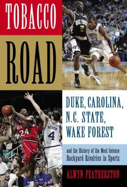 Tobacco Road: Duke, North Carolina, N. C. State, Wake Forest and the History of the Most Intense Backyard Rivalries in Sports