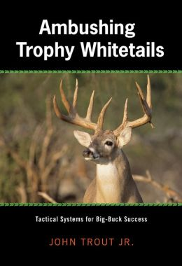 Ambushing Trophy Whitetails: Tactical Systems for Big-Buck Success