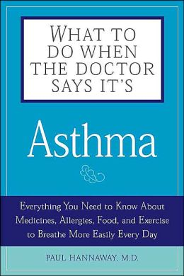 What to Do when the Doctor Says Its Asthma: Everything You Need to Know About Medicines, Allergies, Food, and Exercise to Breath More Easily Every Day