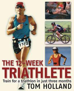 The 12-Week Triathlete: Train for a Triathlon in Just Three Months