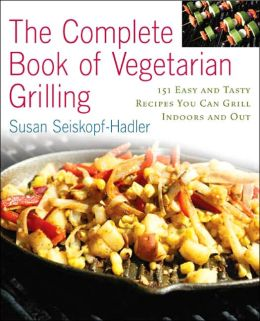 The Complete Book of Vegetarian Grillling: Over 150 Easy and Tasty Recipes you Can Grill Indoors and Out