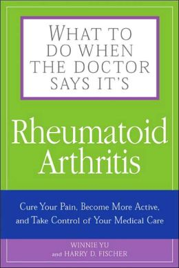 What to Do When the Doctor Says It's Rheumatoid Arthritis: Stop your Pain, Become More Active, and Learn How to Talk to Your Doctors