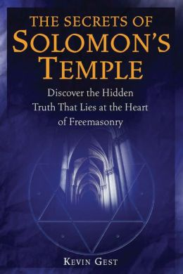 The Secrets of Solomon's Temple: Discover the Hidden Truth that Lies at the Heart of Freemasonry
