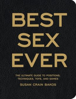 The Best Sex Ever: The Ultimate Guide to Positions, Techniques, Toys, and Games
