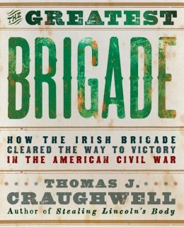 The Greatest Brigade: How the Irish Brigade Cleared the Way to Victory in the American Civil War