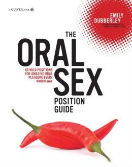 The Oral Sex Position Guide: 69 Wild Positions for Amazing Oral Pleasure Every Which Way