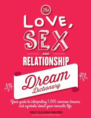 The Love, Sex, and Relationship Dream Dictionary: Your Guide to Interpreting 1,000 Common Dreams and Symbols about Your Romantic Life