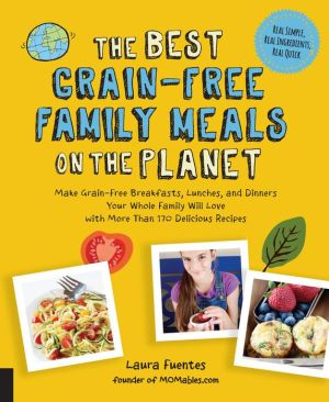 The Best Grain-Free Kids' Meals on the Planet: Make Grain-Free Breakfasts, Lunches, and Dinners Your Kids Will Love with More Than 170 Family-Friendly Recipes