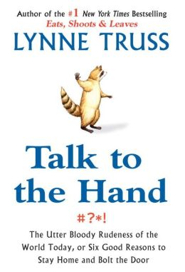 Talk to the Hand: The Utter Bloody Rudeness of the World Today, or Six Good Reasons to Stay Home and Bolt the Door