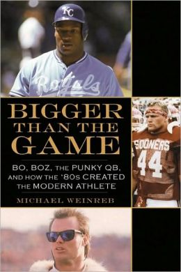 Bigger Than the Game: Bo, Boz, the Punky QB, and How the '80s Created the Modern Athlete