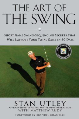 The Art of the Swing: Short Game Swing-Sequencing Secrets That Will Improve Your Total Game in 30 Days