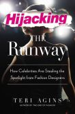 Book Cover Image. Title: Hijacking the Runway:  How Celebrities Are Stealing the Spotlight from Fashion Designers, Author: Teri Agins