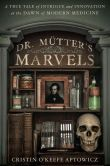 Book Cover Image. Title: Dr. Mutter's Marvels:  A True Tale of Intrigue and Innovation at the Dawn of Modern Medicine, Author: Cristin O'Keefe Aptowicz