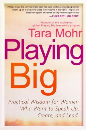 Playing Big: Practical Wisdom for Women Who Want to Speak Up, Create, and Lead