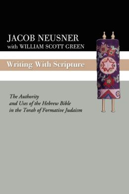 Writing with Scripture: The Authority and Uses of the Hebrew Bible in the Torah of Formative Judaism